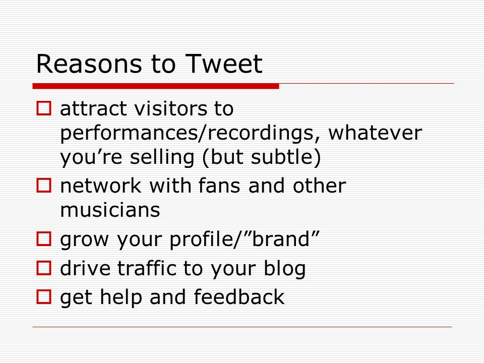 Reasons to Tweet attract visitors to performances/recordings, whatever youre selling (but subtle) network with fans and other musicians grow your profile/brand drive traffic to your blog get help and feedback