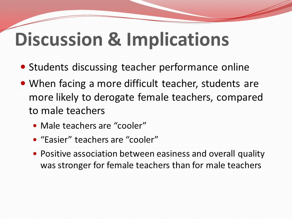 Discussion & Implications Students discussing teacher performance online When facing a more difficult teacher, students are more likely to derogate fe