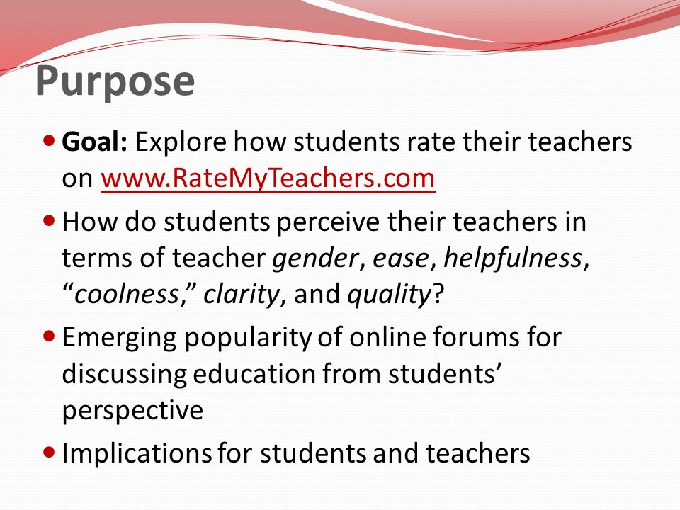Purpose Goal: Explore how students rate their teachers on www.RateMyTeachers.comwww.RateMyTeachers.com How do students perceive their teachers in term