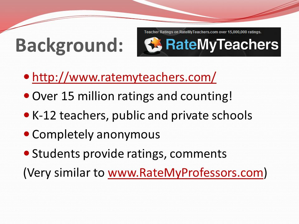 Background: http://www.ratemyteachers.com/ Over 15 million ratings and counting! K-12 teachers, public and private schools Completely anonymous Studen