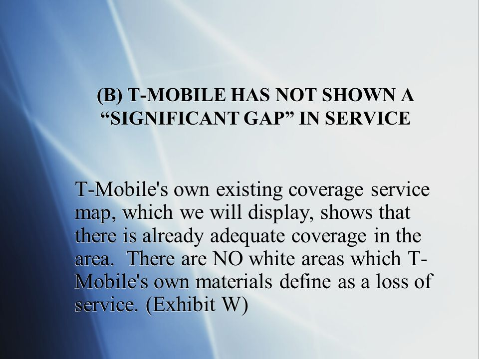 (B) T-MOBILE HAS NOT SHOWN A SIGNIFICANT GAP IN SERVICE T-Mobile s own existing coverage service map, which we will display, shows that there is already adequate coverage in the area.