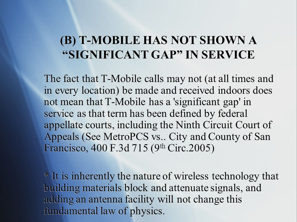 (B) T-MOBILE HAS NOT SHOWN A SIGNIFICANT GAP IN SERVICE The fact that T-Mobile calls may not (at all times and in every location) be made and received indoors does not mean that T-Mobile has a significant gap in service as that term has been defined by federal appellate courts, including the Ninth Circuit Court of Appeals (See MetroPCS vs..