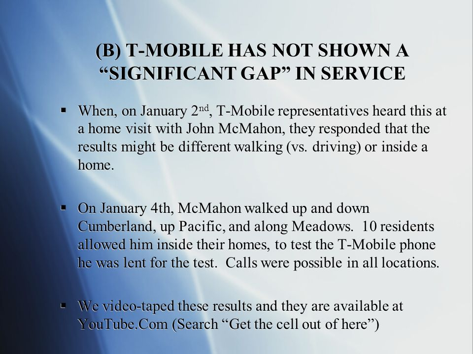 (B) T-MOBILE HAS NOT SHOWN A SIGNIFICANT GAP IN SERVICE When, on January 2 nd, T-Mobile representatives heard this at a home visit with John McMahon, they responded that the results might be different walking (vs.