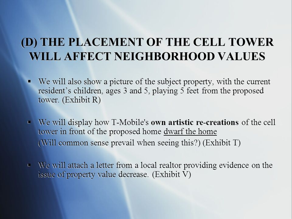 (D) THE PLACEMENT OF THE CELL TOWER WILL AFFECT NEIGHBORHOOD VALUES We will also show a picture of the subject property, with the current residents children, ages 3 and 5, playing 5 feet from the proposed tower.