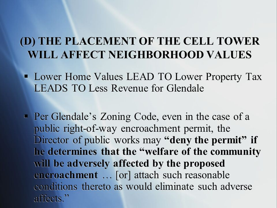 (D) THE PLACEMENT OF THE CELL TOWER WILL AFFECT NEIGHBORHOOD VALUES Lower Home Values LEAD TO Lower Property Tax LEADS TO Less Revenue for Glendale Per Glendales Zoning Code, even in the case of a public right-of-way encroachment permit, the Director of public works may deny the permit if he determines that the welfare of the community will be adversely affected by the proposed encroachment … [or] attach such reasonable conditions thereto as would eliminate such adverse affects.