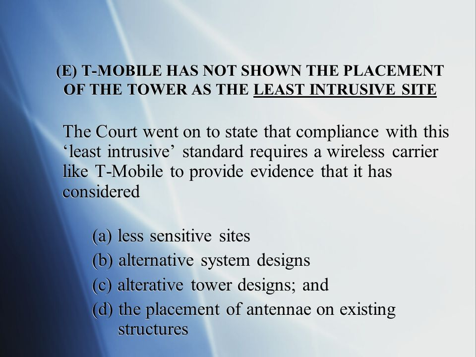 (E) T-MOBILE HAS NOT SHOWN THE PLACEMENT OF THE TOWER AS THE LEAST INTRUSIVE SITE The Court went on to state that compliance with this least intrusive standard requires a wireless carrier like T-Mobile to provide evidence that it has considered (a) less sensitive sites (b) alternative system designs (c) alterative tower designs; and (d) the placement of antennae on existing structures The Court went on to state that compliance with this least intrusive standard requires a wireless carrier like T-Mobile to provide evidence that it has considered (a) less sensitive sites (b) alternative system designs (c) alterative tower designs; and (d) the placement of antennae on existing structures