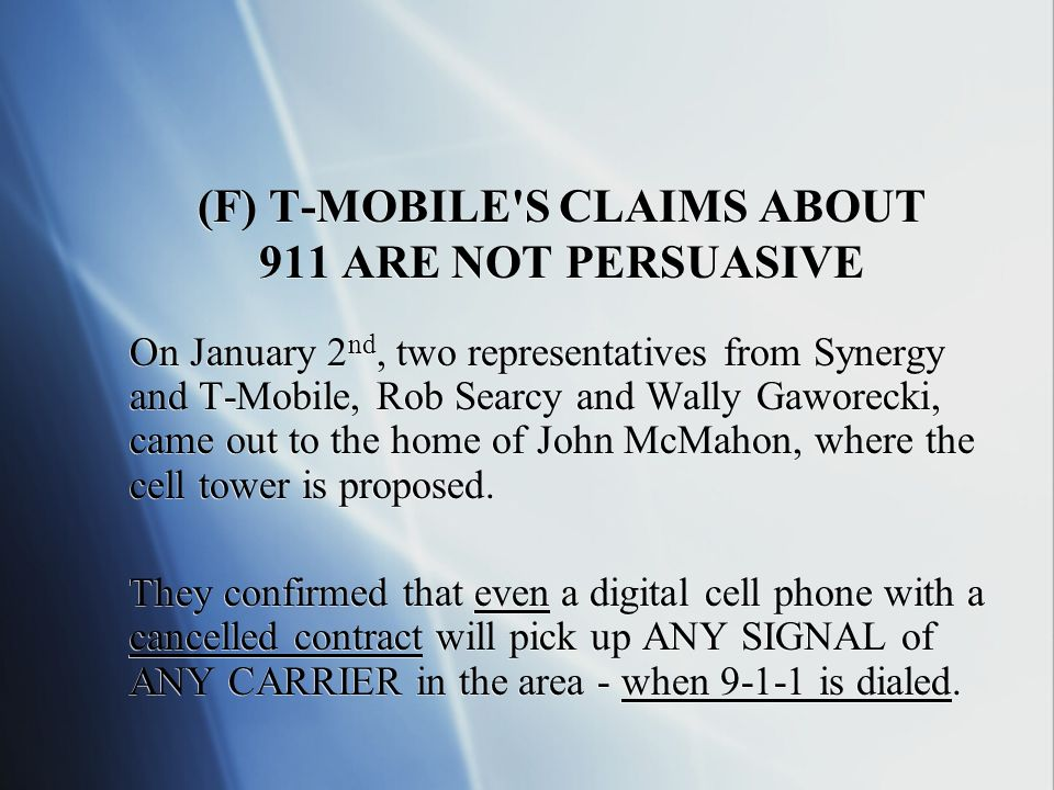 (F) T-MOBILE S CLAIMS ABOUT 911 ARE NOT PERSUASIVE On January 2 nd, two representatives from Synergy and T-Mobile, Rob Searcy and Wally Gaworecki, came out to the home of John McMahon, where the cell tower is proposed.