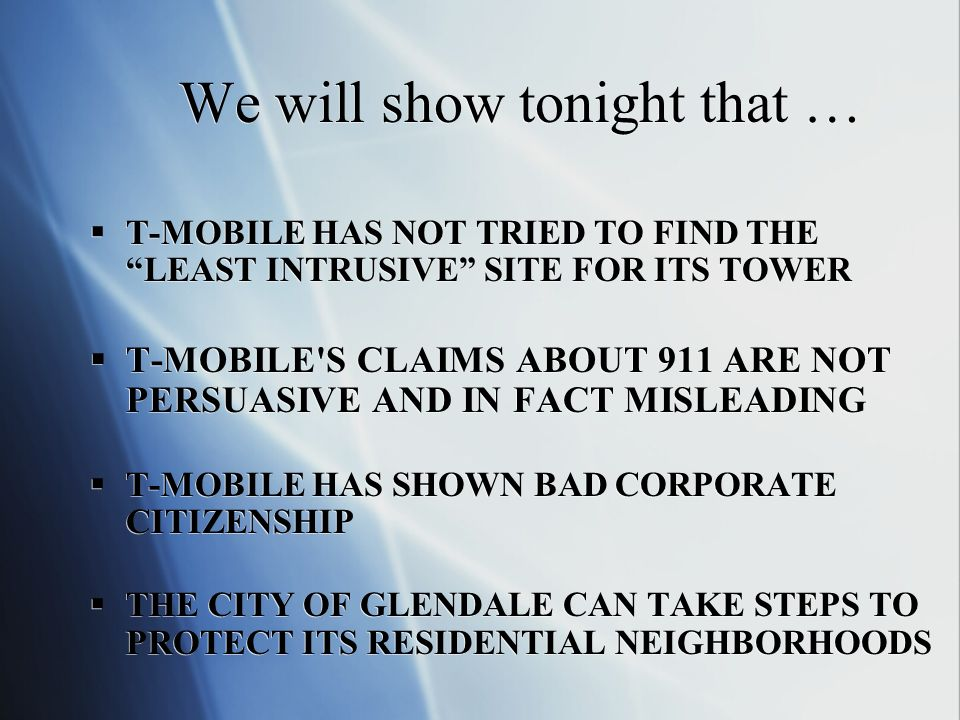 We will show tonight that … T-MOBILE HAS NOT TRIED TO FIND THE LEAST INTRUSIVE SITE FOR ITS TOWER T-MOBILE S CLAIMS ABOUT 911 ARE NOT PERSUASIVE AND IN FACT MISLEADING T-MOBILE HAS SHOWN BAD CORPORATE CITIZENSHIP THE CITY OF GLENDALE CAN TAKE STEPS TO PROTECT ITS RESIDENTIAL NEIGHBORHOODS T-MOBILE HAS NOT TRIED TO FIND THE LEAST INTRUSIVE SITE FOR ITS TOWER T-MOBILE S CLAIMS ABOUT 911 ARE NOT PERSUASIVE AND IN FACT MISLEADING T-MOBILE HAS SHOWN BAD CORPORATE CITIZENSHIP THE CITY OF GLENDALE CAN TAKE STEPS TO PROTECT ITS RESIDENTIAL NEIGHBORHOODS