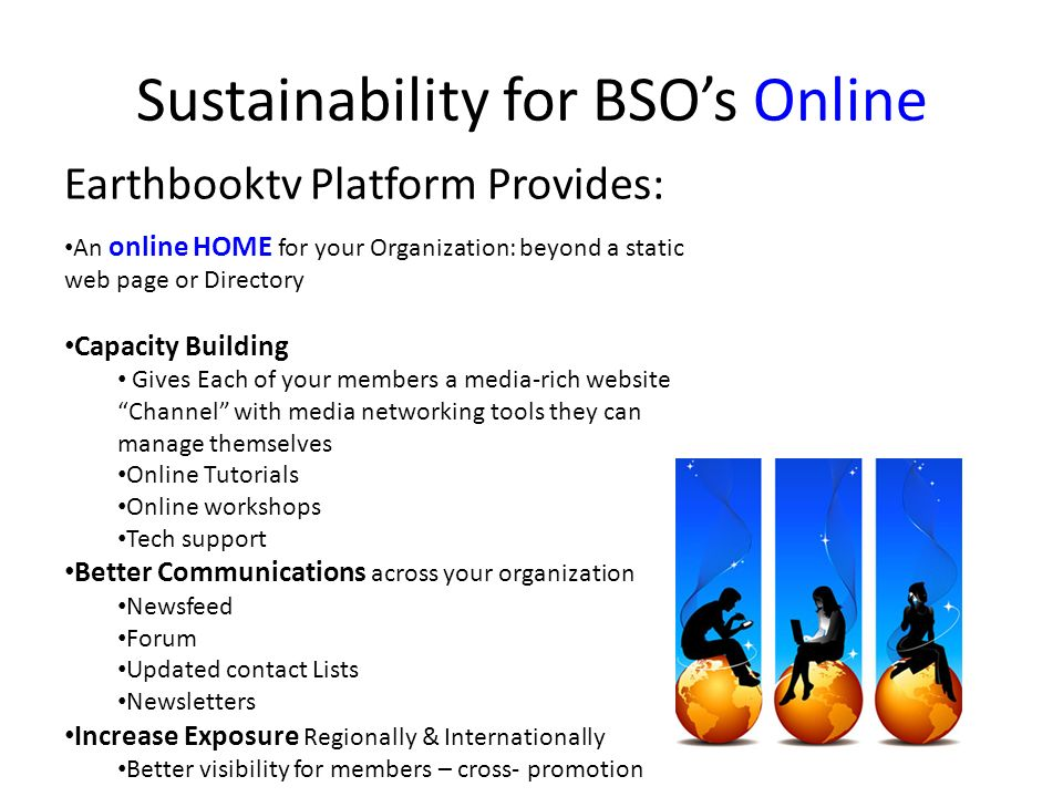Sustainability for BSOs Online Earthbooktv Platform Provides: An online HOME for your Organization: beyond a static web page or Directory Capacity Building Gives Each of your members a media-rich website Channel with media networking tools they can manage themselves Online Tutorials Online workshops Tech support Better Communications across your organization Newsfeed Forum Updated contact Lists Newsletters Increase Exposure Regionally & Internationally Better visibility for members – cross- promotion