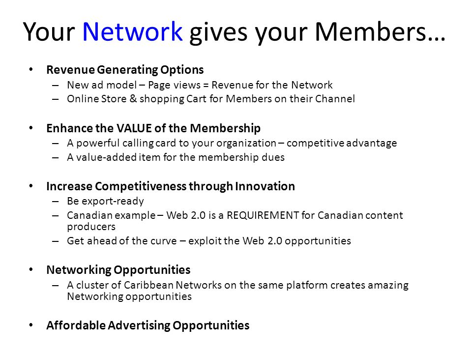 Your Network gives your Members… Revenue Generating Options – New ad model – Page views = Revenue for the Network – Online Store & shopping Cart for Members on their Channel Enhance the VALUE of the Membership – A powerful calling card to your organization – competitive advantage – A value-added item for the membership dues Increase Competitiveness through Innovation – Be export-ready – Canadian example – Web 2.0 is a REQUIREMENT for Canadian content producers – Get ahead of the curve – exploit the Web 2.0 opportunities Networking Opportunities – A cluster of Caribbean Networks on the same platform creates amazing Networking opportunities Affordable Advertising Opportunities