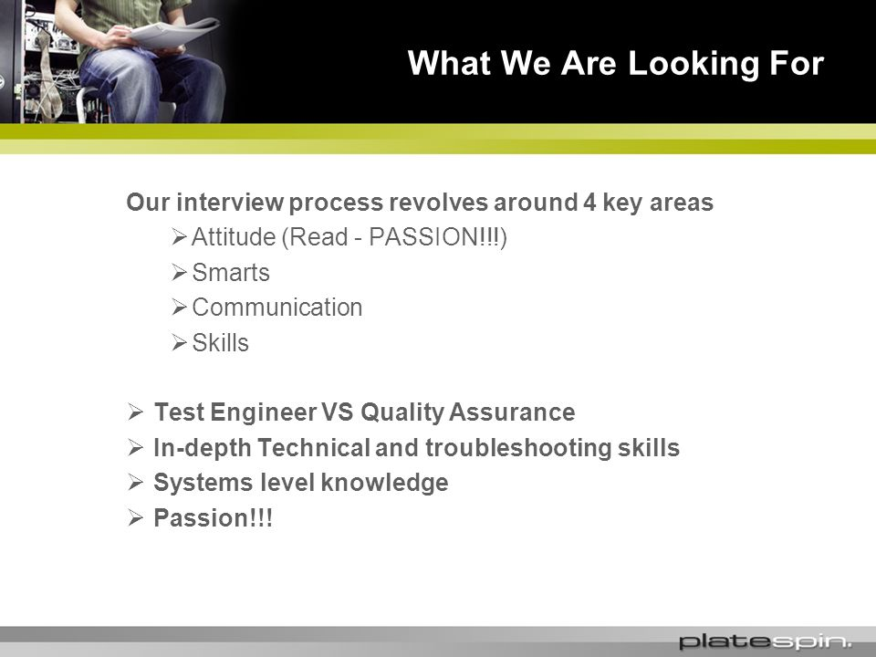 Our interview process revolves around 4 key areas Attitude (Read - PASSION!!!) Smarts Communication Skills Test Engineer VS Quality Assurance In-depth Technical and troubleshooting skills Systems level knowledge Passion!!.