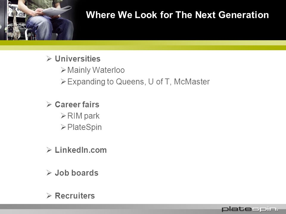Universities Mainly Waterloo Expanding to Queens, U of T, McMaster Career fairs RIM park PlateSpin LinkedIn.com Job boards Recruiters Where We Look for The Next Generation