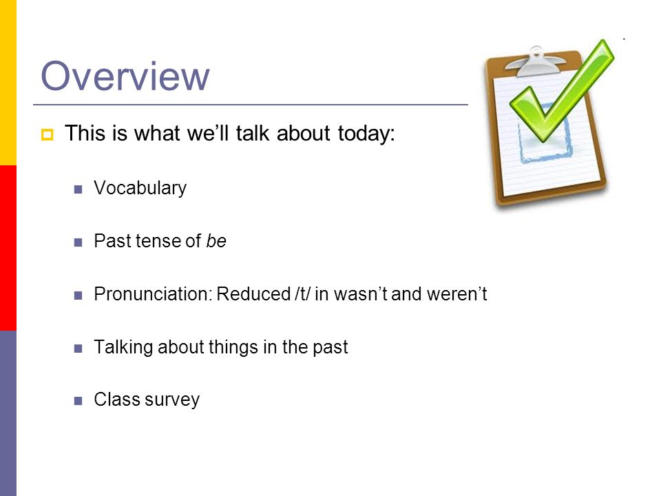 Overview This is what well talk about today: Vocabulary Past tense of be Pronunciation: Reduced /t/ in wasnt and werent Talking about things in the pa