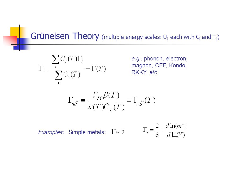 Grüneisen Theory (multiple energy scales: U i each with C i and i ) Examples: Simple metals: ~ 2 e.g.: phonon, electron, magnon, CEF, Kondo, RKKY, etc