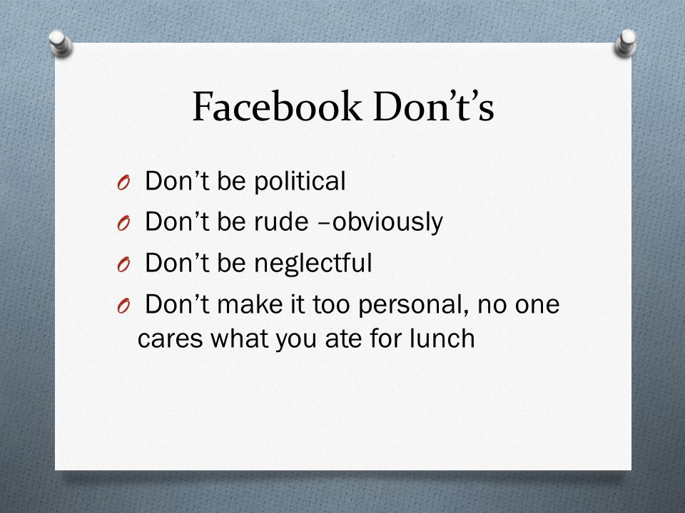 Facebook Donts O Dont be political O Dont be rude –obviously O Dont be neglectful O Dont make it too personal, no one cares what you ate for lunch