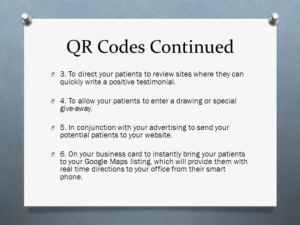 QR Codes Continued O 3. To direct your patients to review sites where they can quickly write a positive testimonial. O 4. To allow your patients to en
