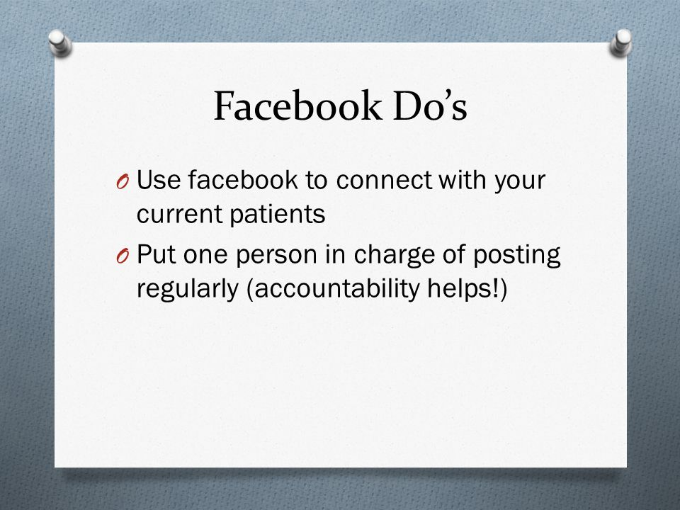 Facebook Dos O Use facebook to connect with your current patients O Put one person in charge of posting regularly (accountability helps!)