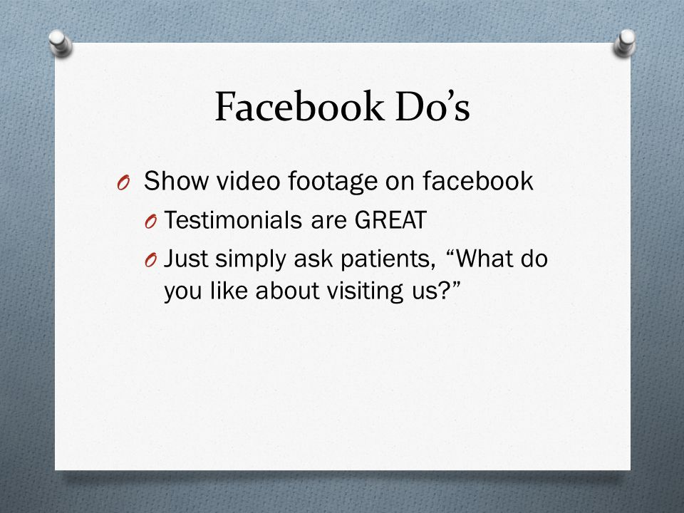 Facebook Dos O Show video footage on facebook O Testimonials are GREAT O Just simply ask patients, What do you like about visiting us?
