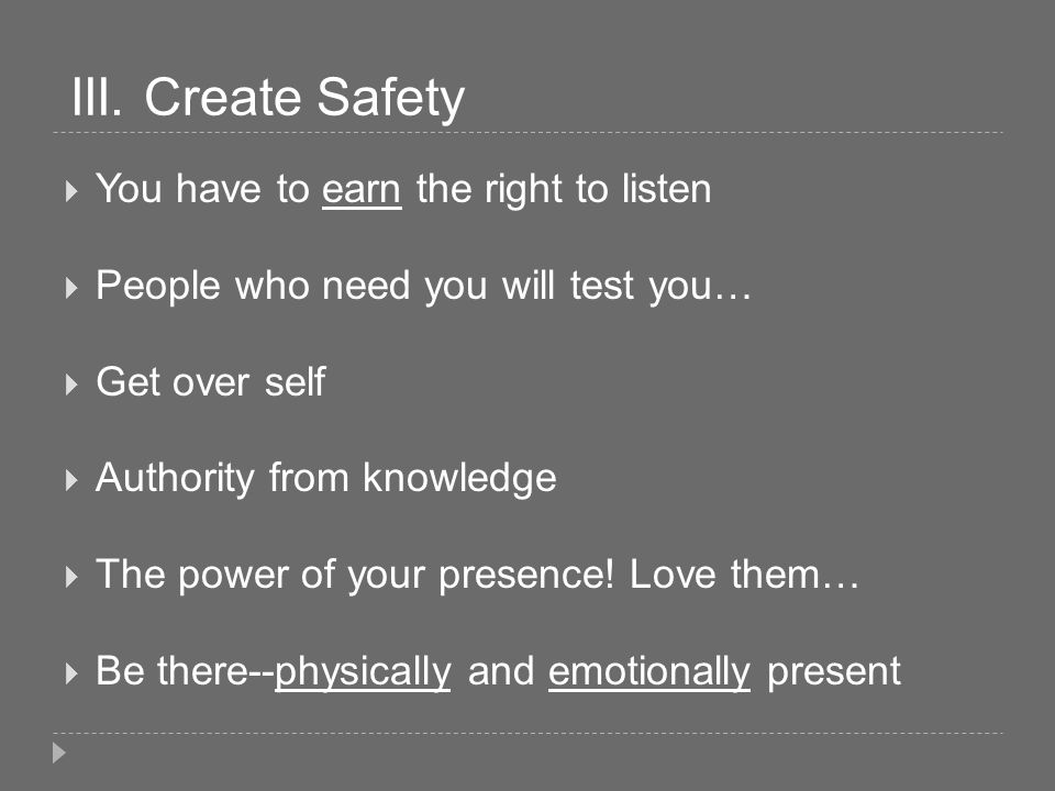 III. Create Safety You have to earn the right to listen People who need you will test you… Get over self Authority from knowledge The power of your pr