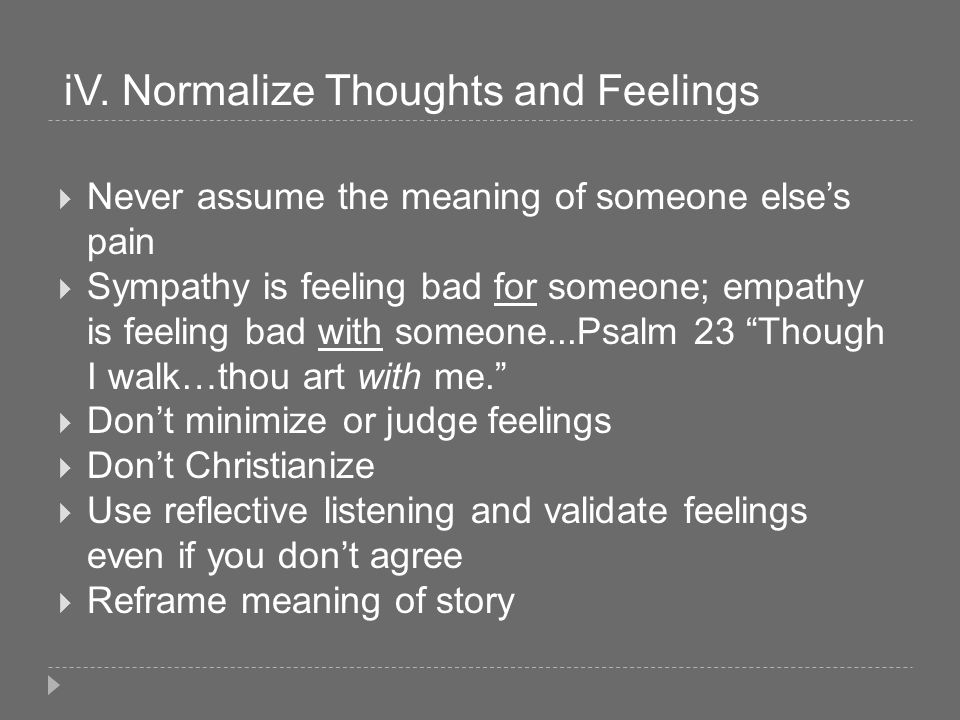 iV. Normalize Thoughts and Feelings Never assume the meaning of someone elses pain Sympathy is feeling bad for someone; empathy is feeling bad with so