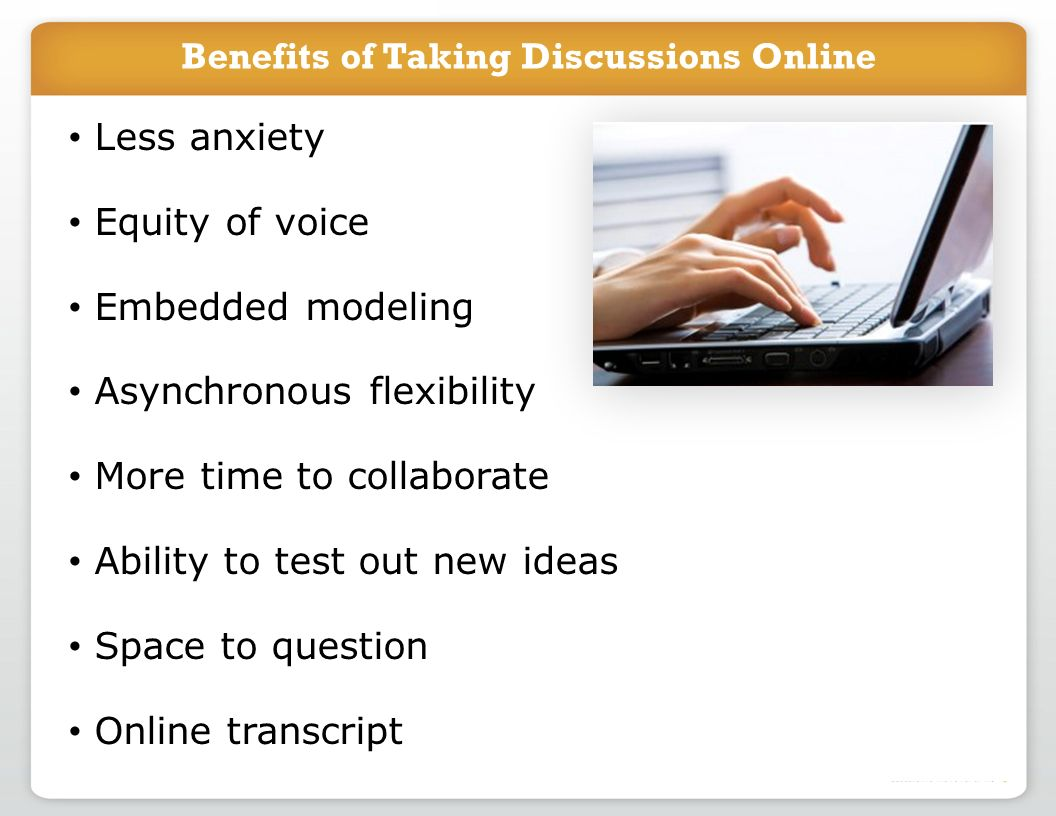Benefits of Taking Discussions Online Less anxiety Equity of voice Embedded modeling Asynchronous flexibility More time to collaborate Ability to test out new ideas Space to question Online transcript