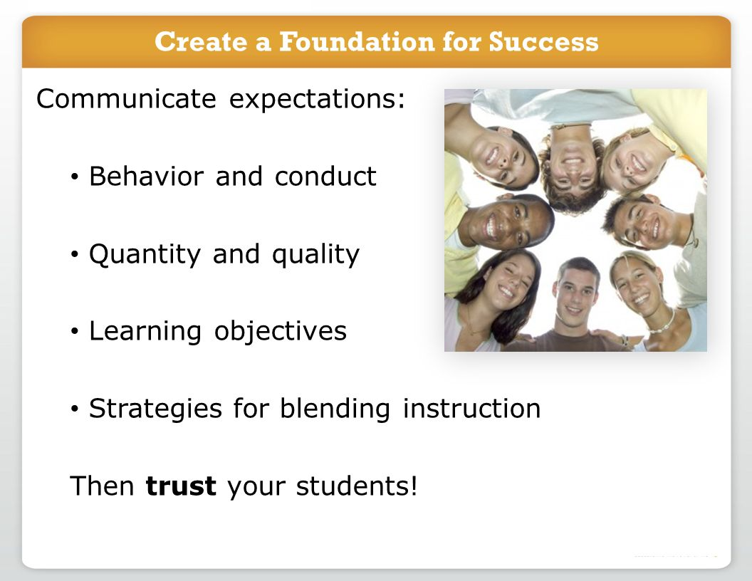 Communicate expectations: Behavior and conduct Quantity and quality Learning objectives Strategies for blending instruction Then trust your students.