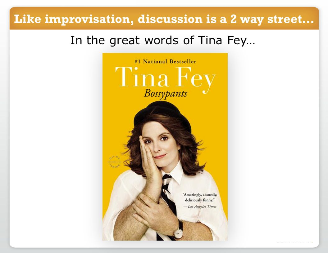 Like improvisation, discussion is a 2 way street… In the great words of Tina Fey…