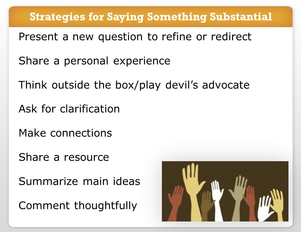 Strategies for Saying Something Substantial Present a new question to refine or redirect Share a personal experience Think outside the box/play devils advocate Ask for clarification Make connections Share a resource Summarize main ideas Comment thoughtfully
