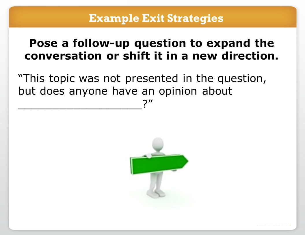 Example Exit Strategies Pose a follow-up question to expand the conversation or shift it in a new direction.
