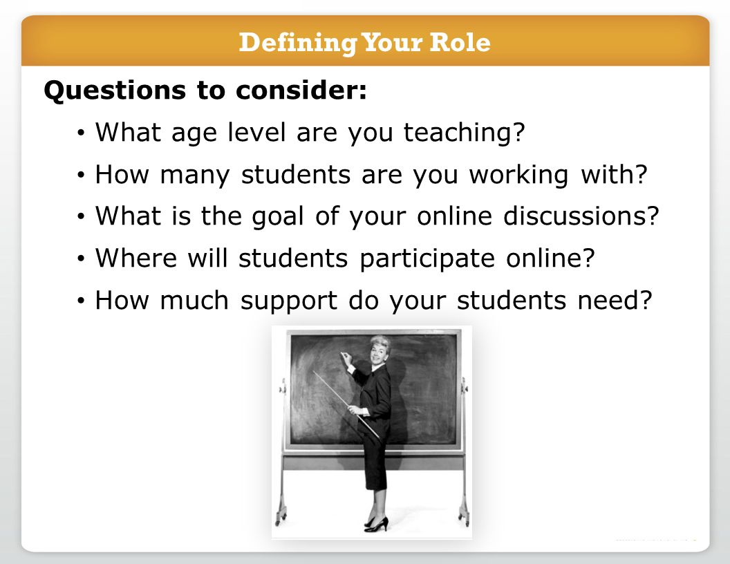 Defining Your Role Questions to consider: What age level are you teaching? How many students are you working with? What is the goal of your online dis