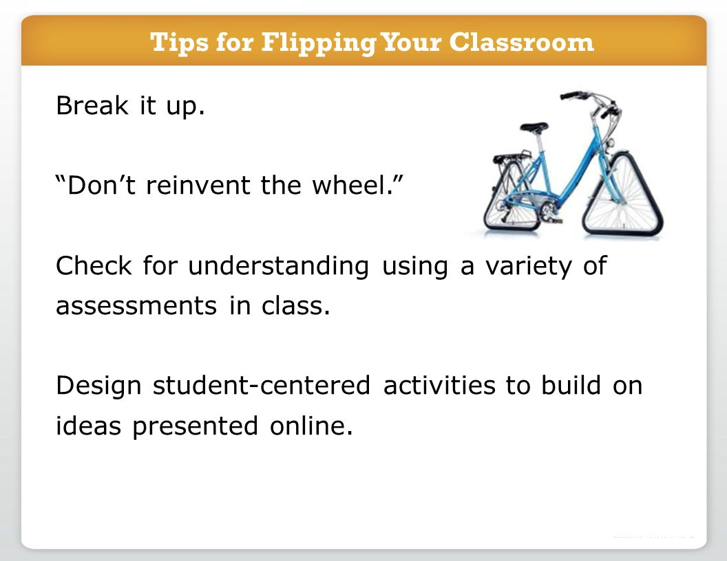 Tips for Flipping Your Classroom Break it up. Dont reinvent the wheel. Check for understanding using a variety of assessments in class. Design student