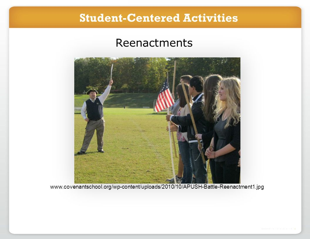 Introduce project in class Students work online to accomplish task Reenactments www.covenantschool.org/wp-content/uploads/2010/10/APUSH-Battle-Reenactment1.jpg Student-Centered Activities