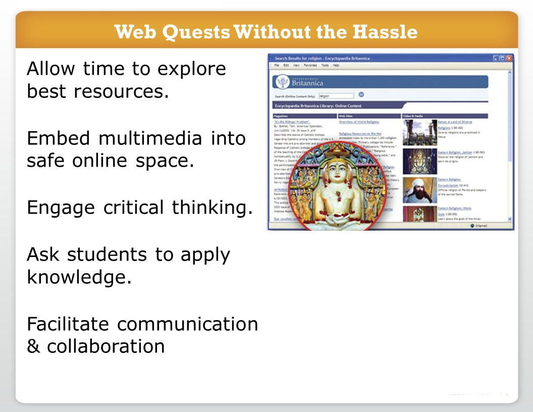 Web Quests Without the Hassle Allow time to explore best resources. Embed multimedia into safe online space. Engage critical thinking. Ask students to