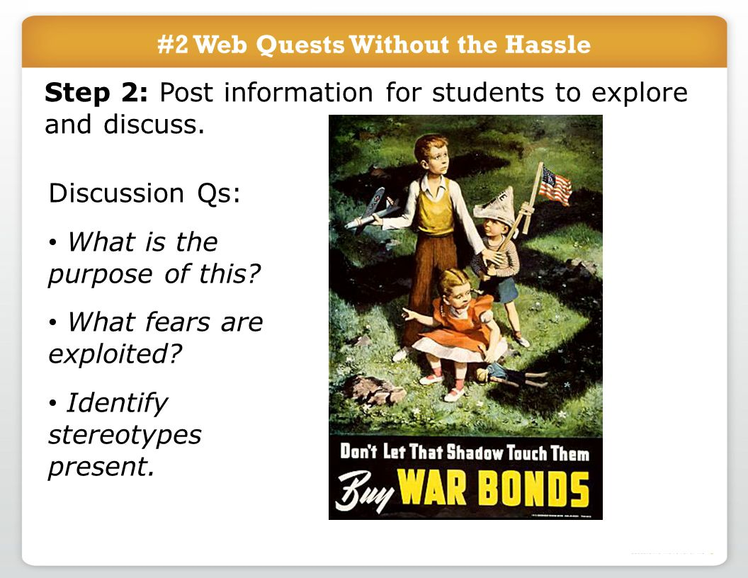 #2 Web Quests Without the Hassle Step 2: Post information for students to explore and discuss. Discussion Qs: What is the purpose of this? What fears
