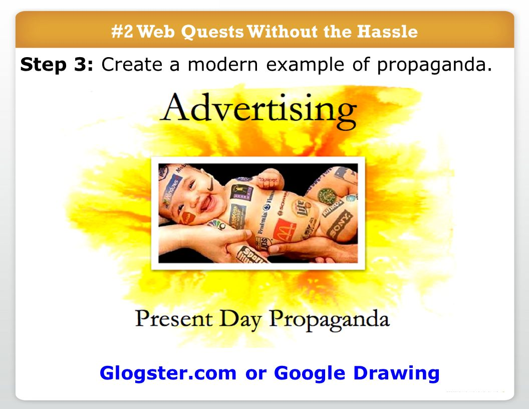 #2 Web Quests Without the Hassle Step 3: Create a modern example of propaganda. Glogster.com or Google Drawing