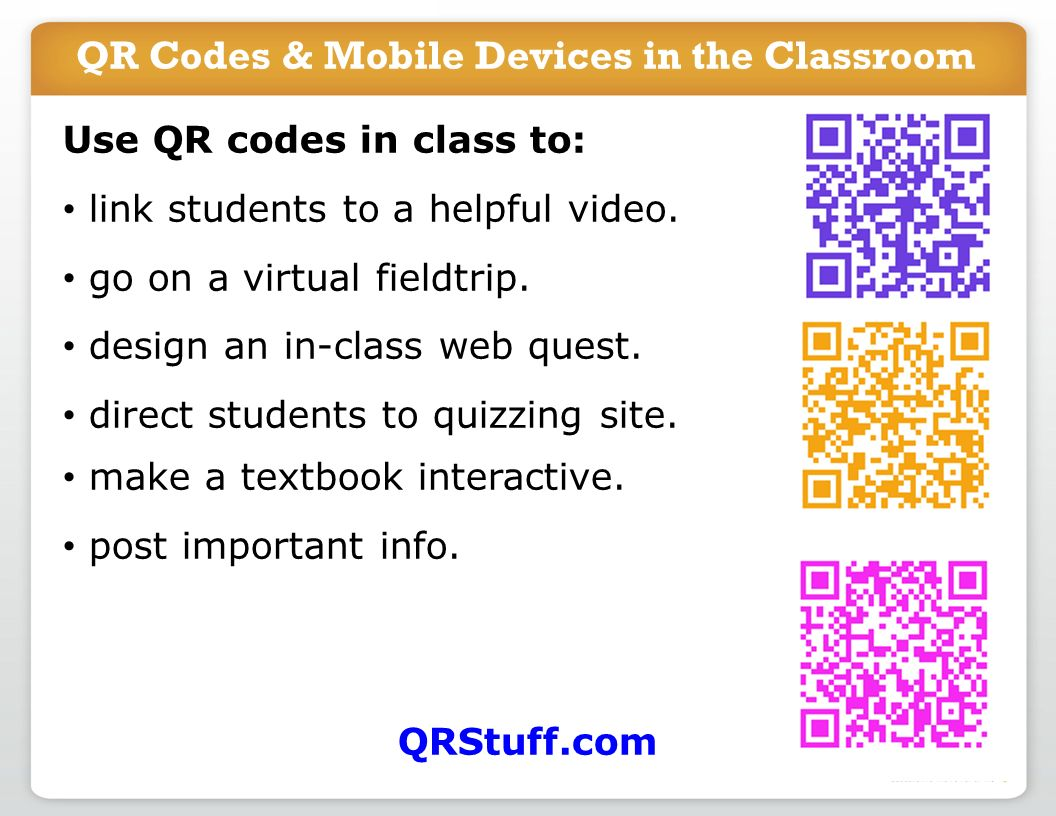 QR Codes & Mobile Devices in the Classroom Use QR codes in class to: link students to a helpful video. go on a virtual fieldtrip. design an in-class w