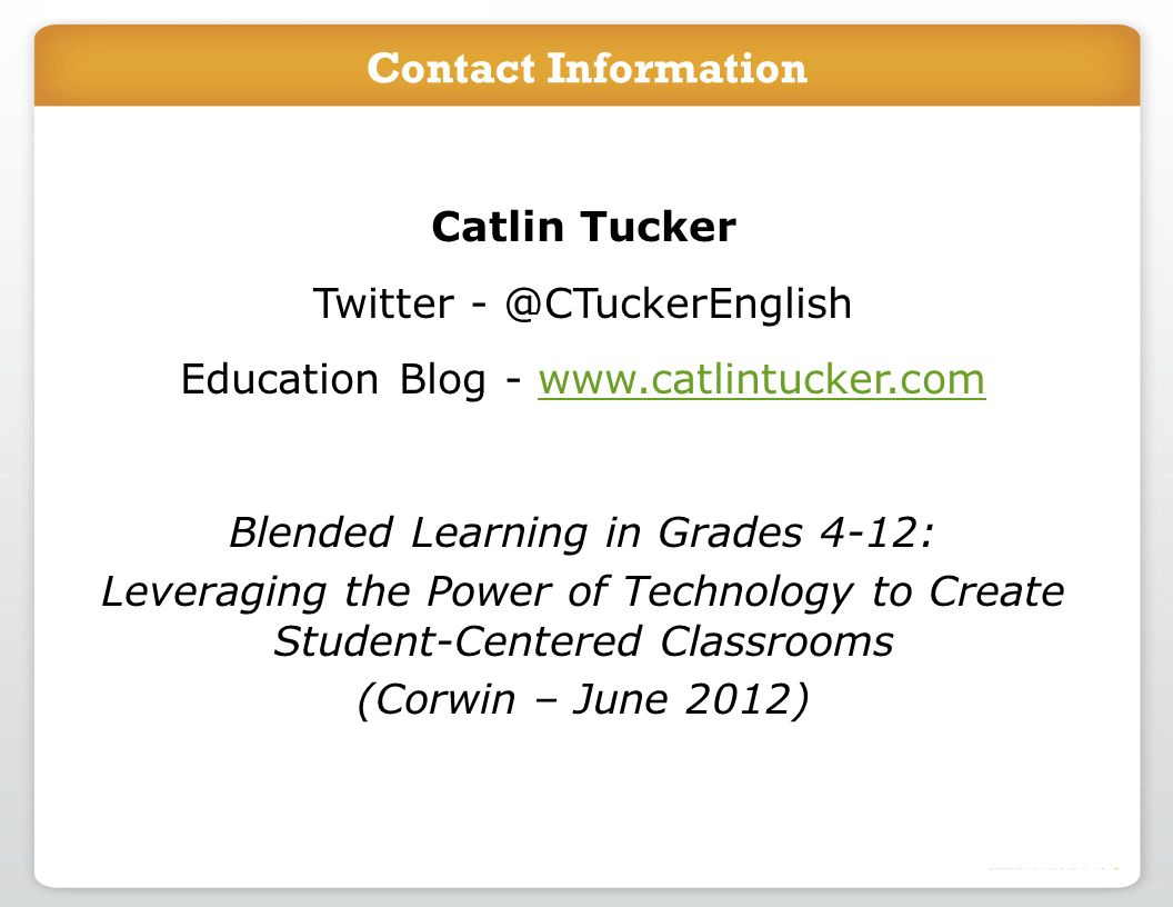 Catlin Tucker Twitter - @CTuckerEnglish Education Blog - www.catlintucker.comwww.catlintucker.com Blended Learning in Grades 4-12: Leveraging the Power of Technology to Create Student-Centered Classrooms (Corwin – June 2012) Contact Information