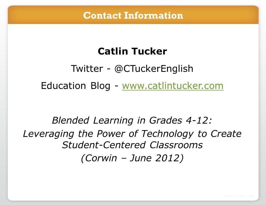 Catlin Tucker Twitter - @CTuckerEnglish Education Blog - www.catlintucker.comwww.catlintucker.com Blended Learning in Grades 4-12: Leveraging the Powe