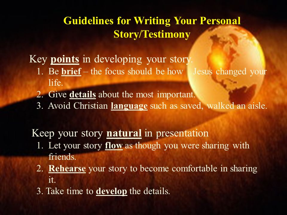 Guidelines for Writing Your Personal Story/Testimony Key points in developing your story. 1. Be brief – the focus should be how Jesus changed your lif