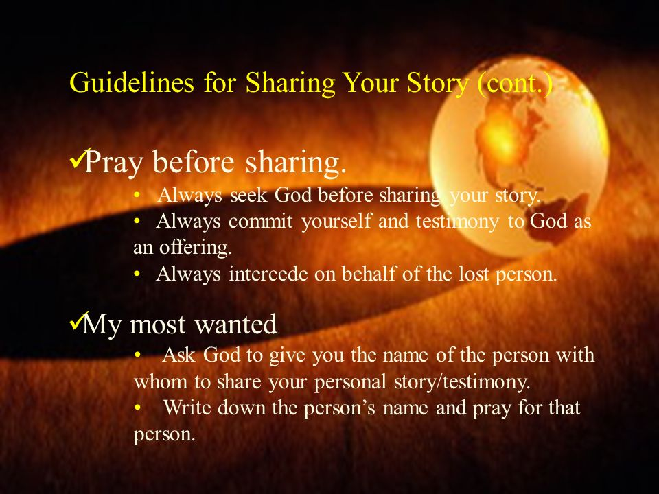 Guidelines for Sharing Your Story (cont.) Pray before sharing. Always seek God before sharing your story. Always commit yourself and testimony to God
