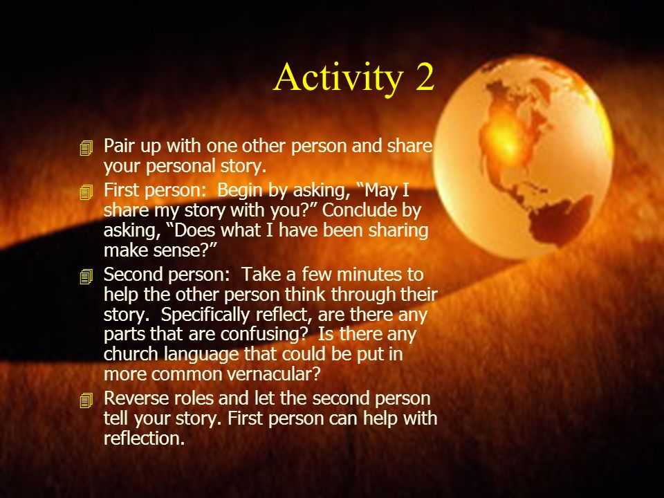 Activity 2 4 Pair up with one other person and share your personal story. 4 First person: Begin by asking, May I share my story with you? Conclude by