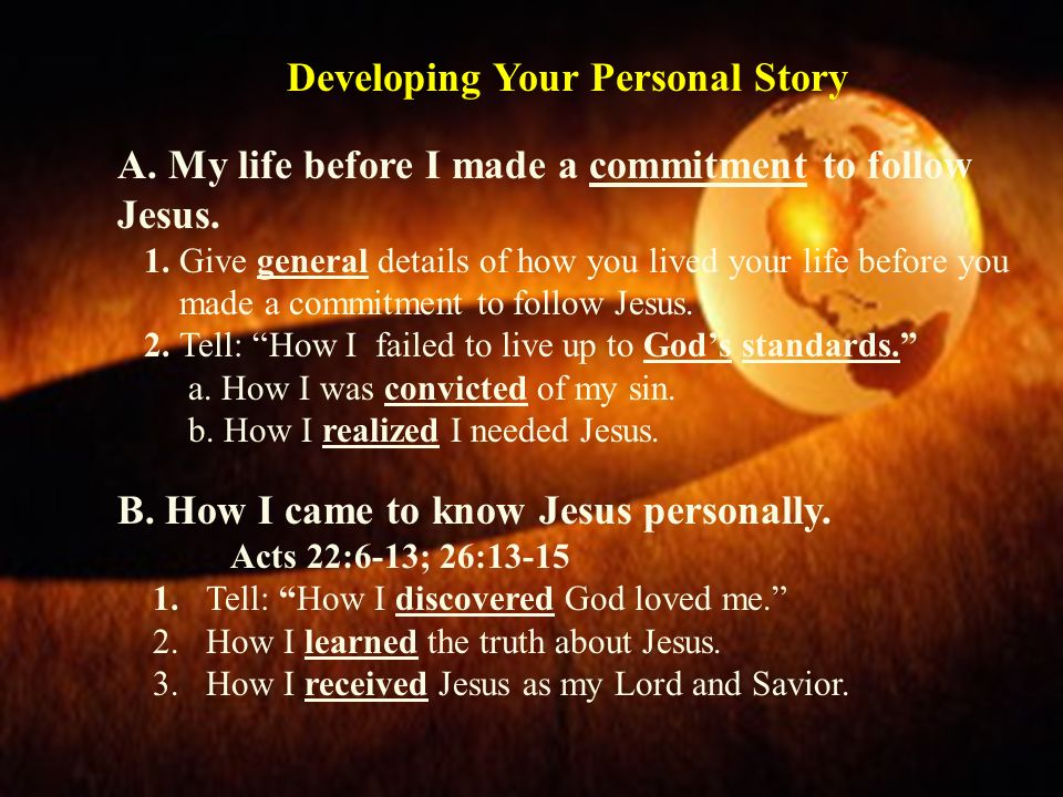 Developing Your Personal Story A. My life before I made a commitment to follow Jesus. 1. Give general details of how you lived your life before you ma