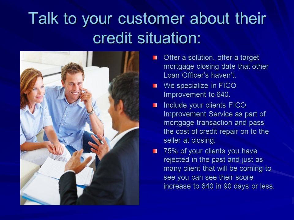 Talk to your customer about their credit situation: Offer a solution, offer a target mortgage closing date that other Loan Officers havent.