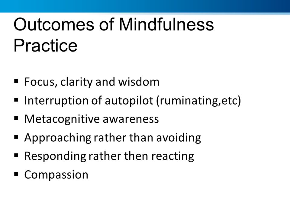 Outcomes of Mindfulness Practice Focus, clarity and wisdom Interruption of autopilot (ruminating,etc) Metacognitive awareness Approaching rather than