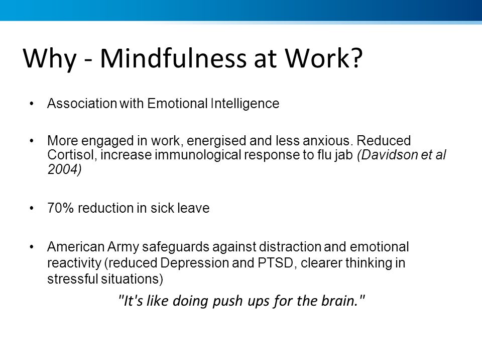 Why - Mindfulness at Work? Association with Emotional Intelligence More engaged in work, energised and less anxious. Reduced Cortisol, increase immuno