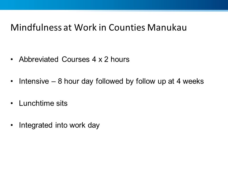 Mindfulness at Work in Counties Manukau Abbreviated Courses 4 x 2 hours Intensive – 8 hour day followed by follow up at 4 weeks Lunchtime sits Integra