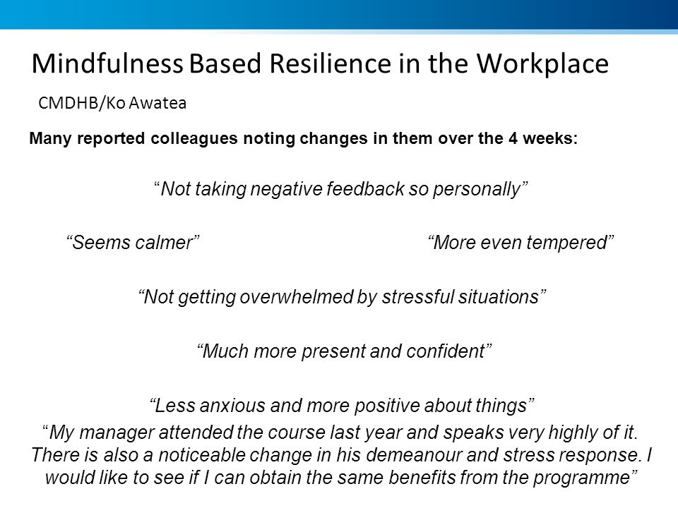 Mindfulness Based Resilience in the Workplace CMDHB/Ko Awatea Many reported colleagues noting changes in them over the 4 weeks: Not taking negative fe