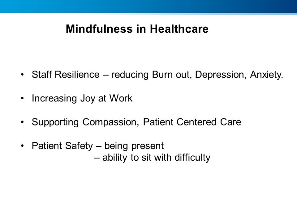 Mindfulness in Healthcare Staff Resilience – reducing Burn out, Depression, Anxiety. Increasing Joy at Work Supporting Compassion, Patient Centered Ca