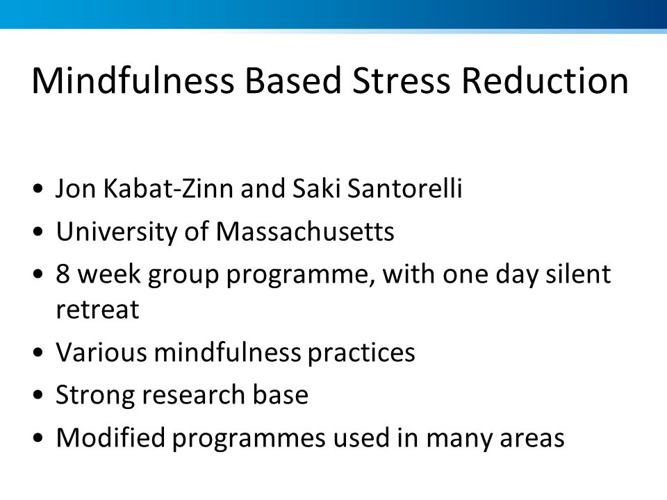 Jon Kabat-Zinn and Saki Santorelli University of Massachusetts 8 week group programme, with one day silent retreat Various mindfulness practices Stron