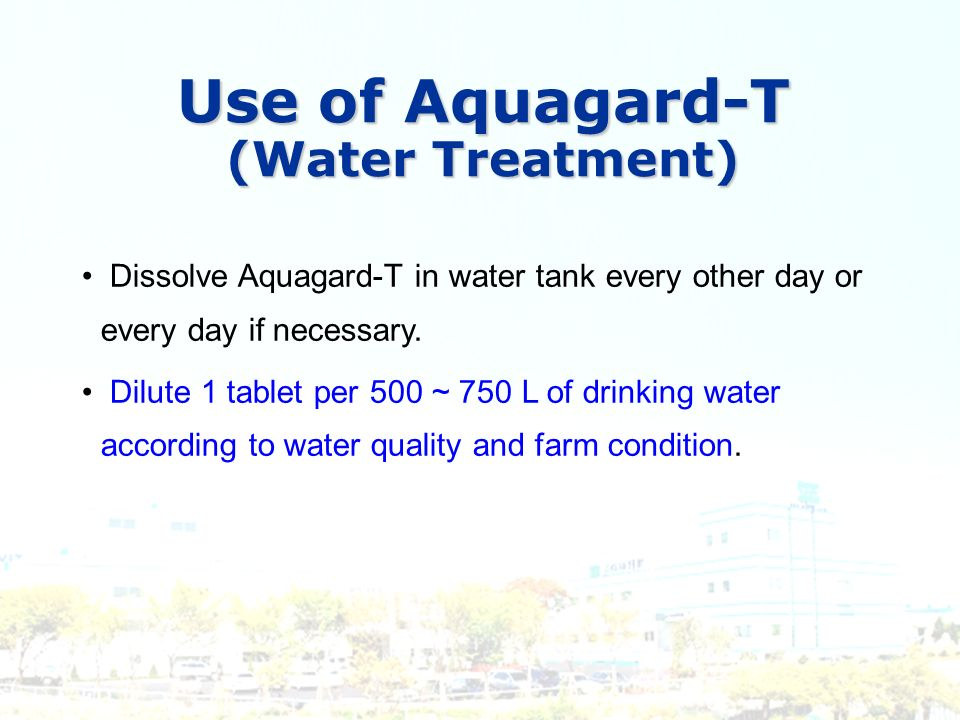 Use of Aquagard-T (Water Treatment) Dissolve Aquagard-T in water tank every other day or every day if necessary. Dilute 1 tablet per 500 ~ 750 L of dr